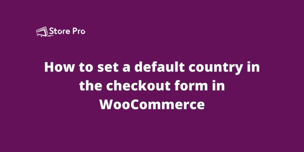 How to set a default country in the checkout form in WooCommerce